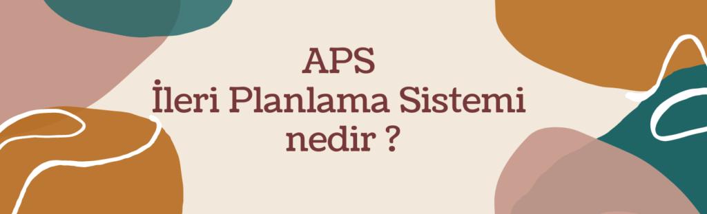 APS İleri planlama sistemi nedir